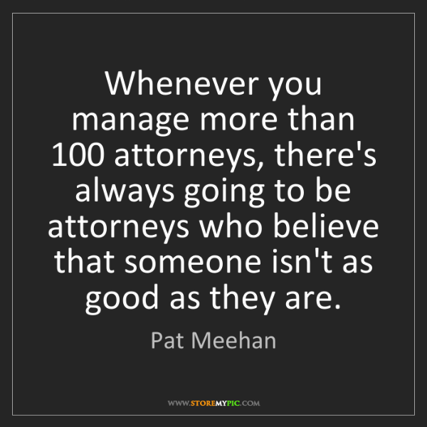 Pat Meehan: Whenever you manage more than 100 attorneys, there's...