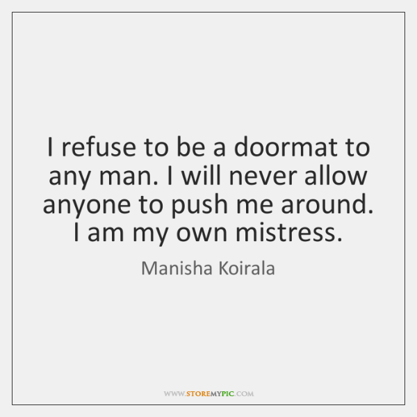 I refuse to be a doormat to any man. I will never ...