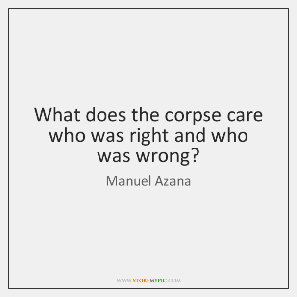 What does the corpse care who was right and who was wrong?
