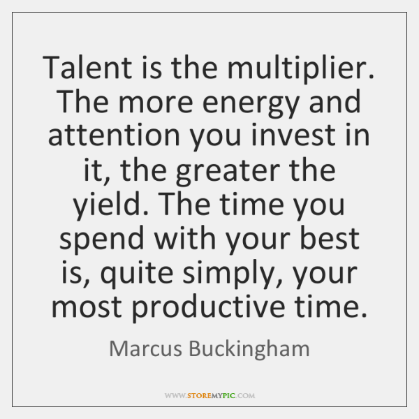 Talent is the multiplier. The more energy and attention you invest in ...