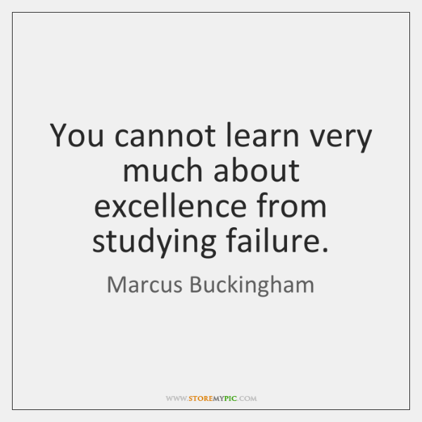 You cannot learn very much about excellence from studying failure.
