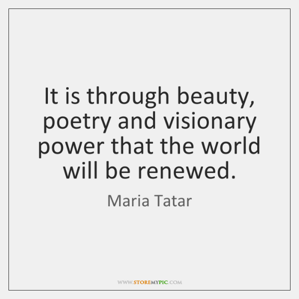 It is through beauty, poetry and visionary power that the world will ...