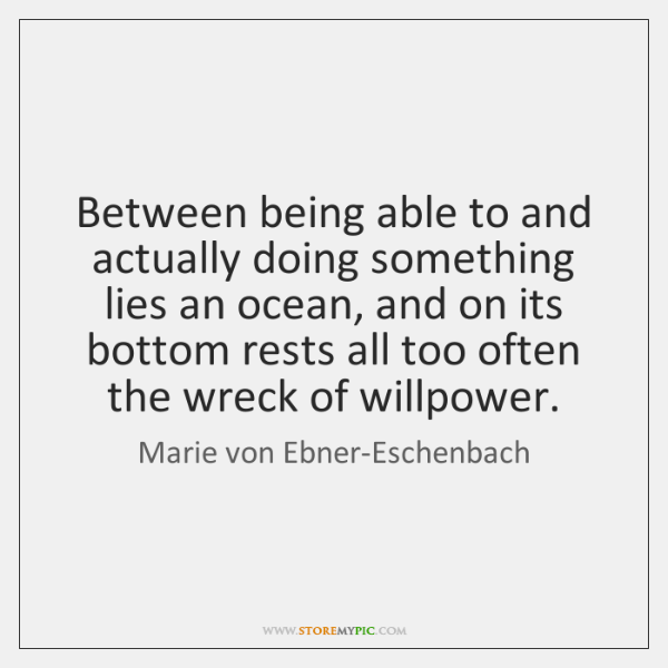 Between being able to and actually doing something lies an ocean, and ...
