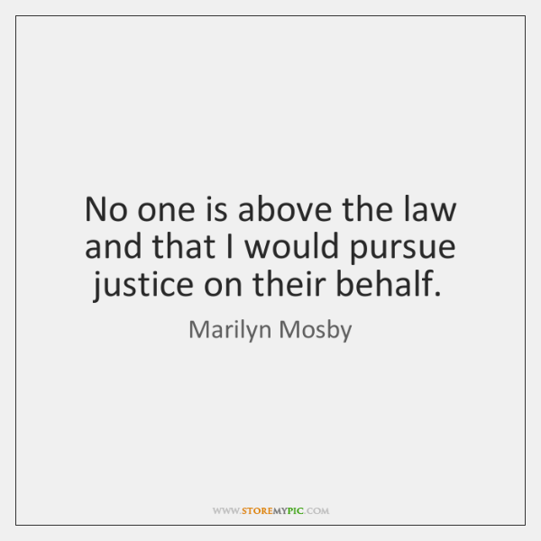 No one is above the law and that I would pursue justice ...