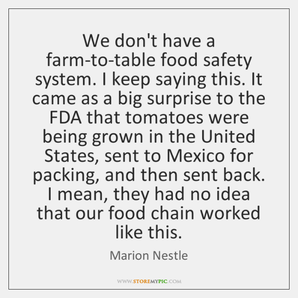 We don't have a farm-to-table food safety system. I keep saying this. ...