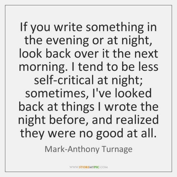 If you write something in the evening or at night, look back ...