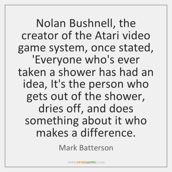 Nolan Bushnell, the creator of the Atari video game system, once stated, ...