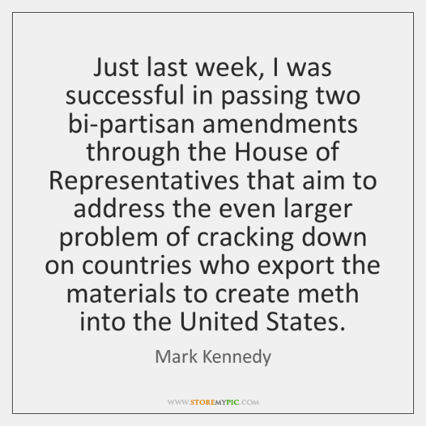 Just last week, I was successful in passing two bi-partisan amendments through ...