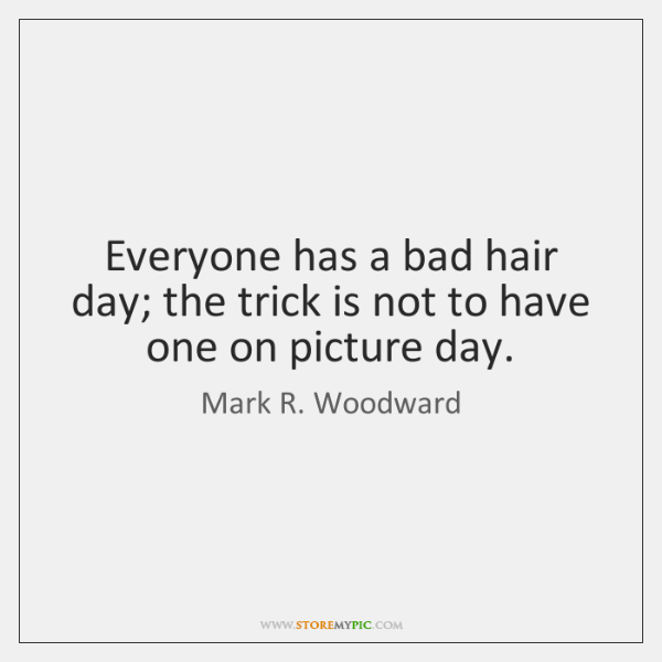 Everyone has a bad hair day; the trick is not to have ...