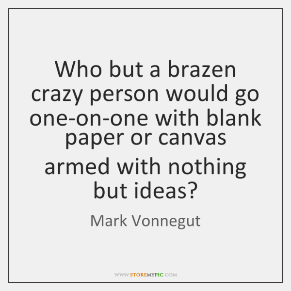 Who but a brazen crazy person would go one-on-one with blank paper ...