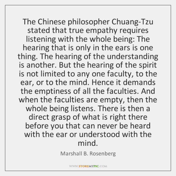 The Chinese philosopher Chuang-Tzu stated that true empathy requires listening with the ...