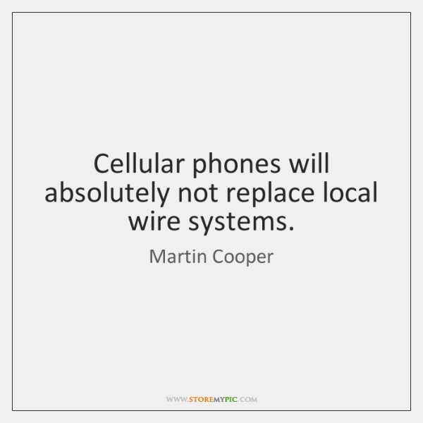 Cellular phones will absolutely not replace local wire systems.
