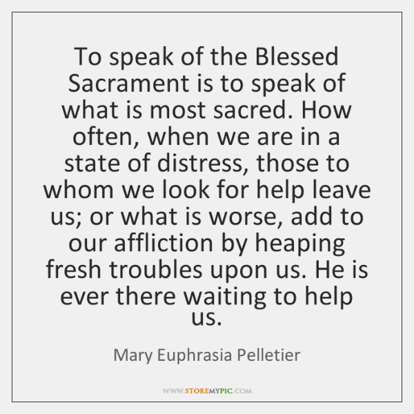 To speak of the Blessed Sacrament is to speak of what is ...