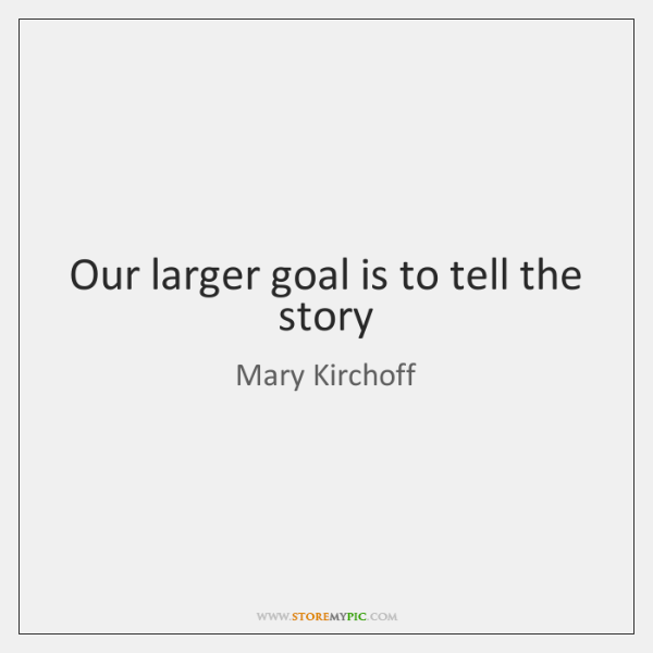 Our larger goal is to tell the story