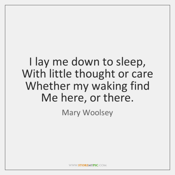 I lay me down to sleep, With little thought or care Whether ...