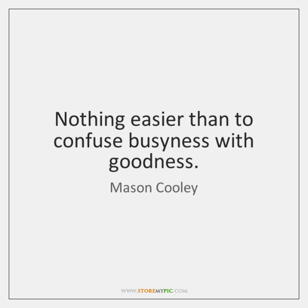 Nothing easier than to confuse busyness with goodness.