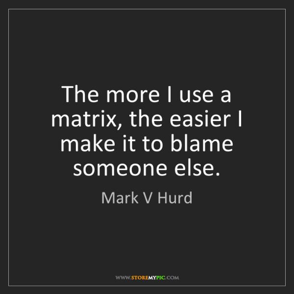Mark V Hurd: The more I use a matrix, the easier I make it to blame...