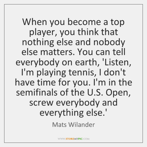 When you become a top player, you think that nothing else and ...