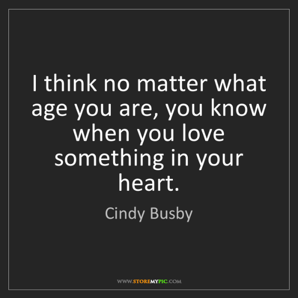 Cindy Busby: I think no matter what age you are, you know when you...