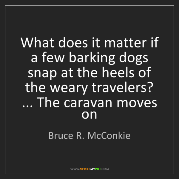 Bruce R. McConkie: What does it matter if a few barking dogs snap at the...