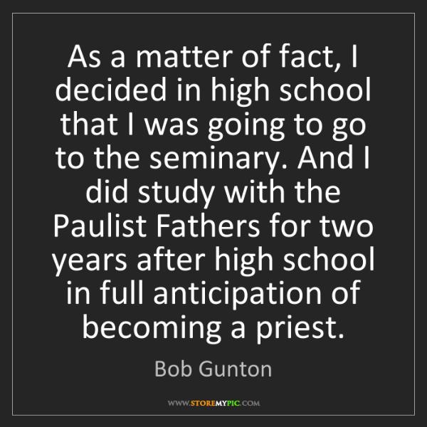 Bob Gunton: As a matter of fact, I decided in high school that I...