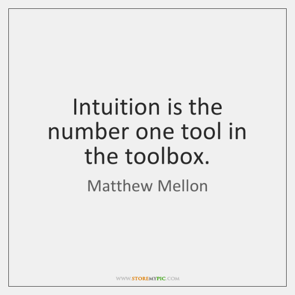Intuition is the number one tool in the toolbox.