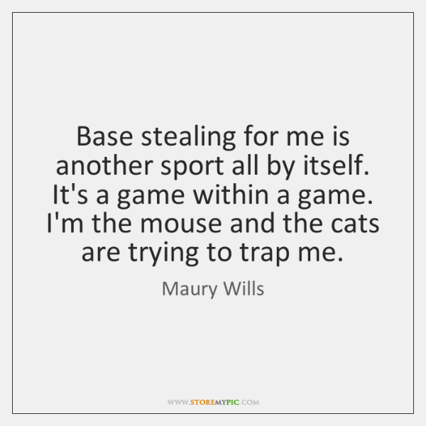 Base stealing for me is another sport all by itself. It's a ...