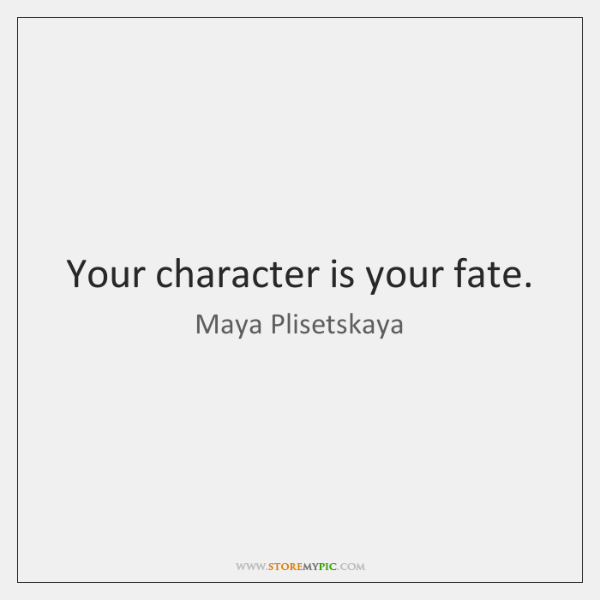 Your character is your fate.