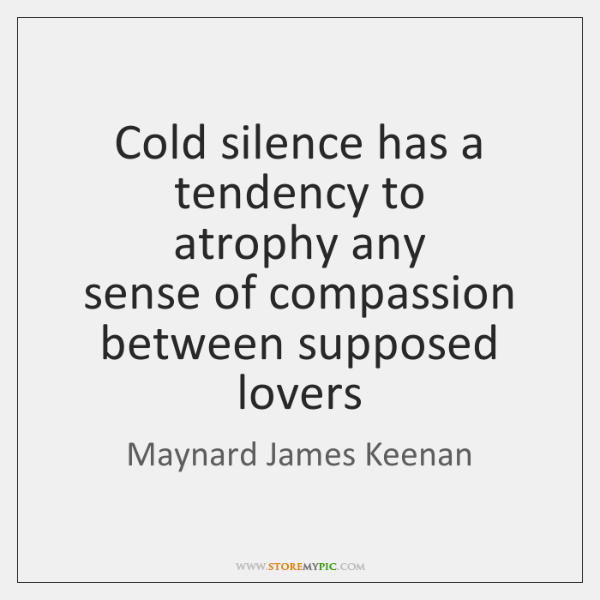 Cold silence has a tendency to  atrophy any  sense of compassion  between ...