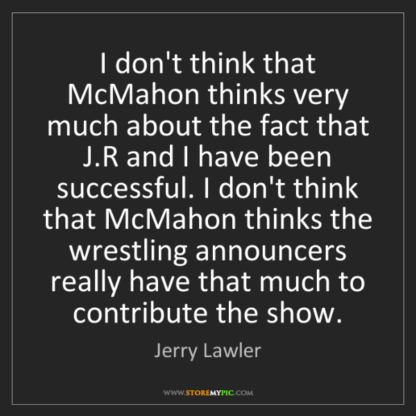 Jerry Lawler: I don't think that McMahon thinks very much about the...