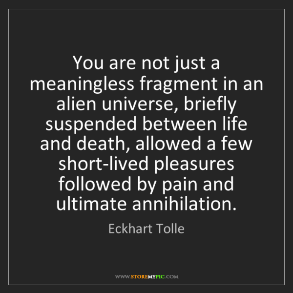 Eckhart Tolle: You are not just a meaningless fragment in an alien universe,...