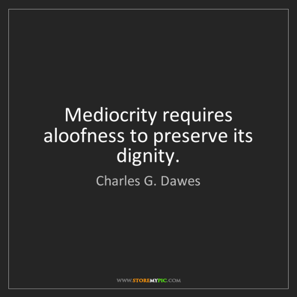 Charles G. Dawes: Mediocrity requires aloofness to preserve its dignity.
