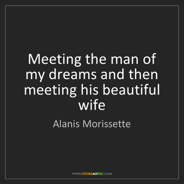 Alanis Morissette: Meeting the man of my dreams and then meeting his beautiful...
