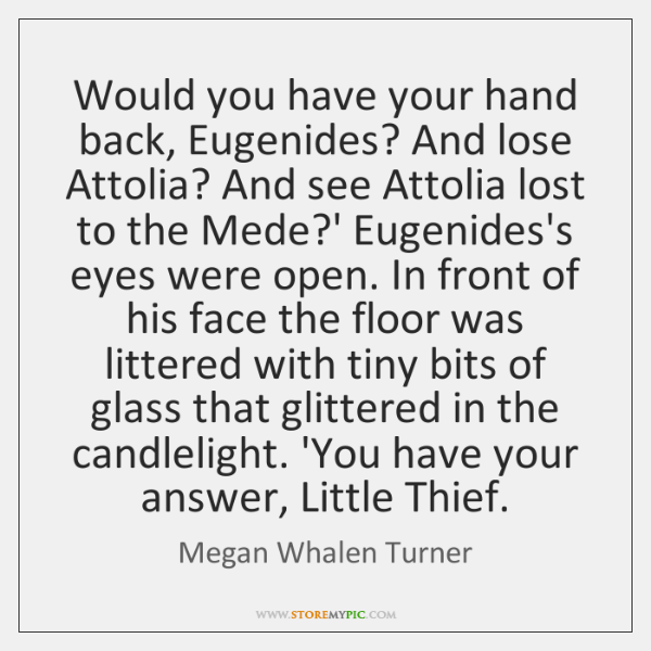 Would you have your hand back, Eugenides? And lose Attolia? And see ...