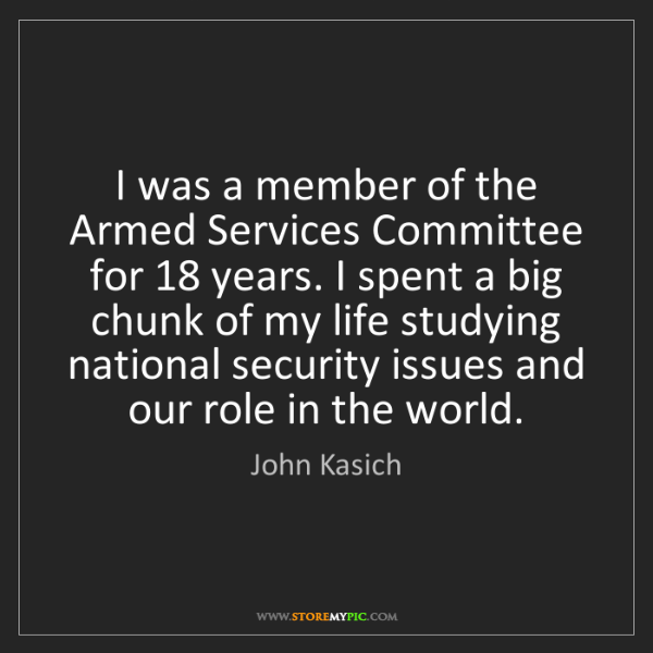 John Kasich: I was a member of the Armed Services Committee for 18...