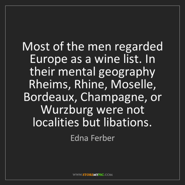 Edna Ferber: Most of the men regarded Europe as a wine list. In their...