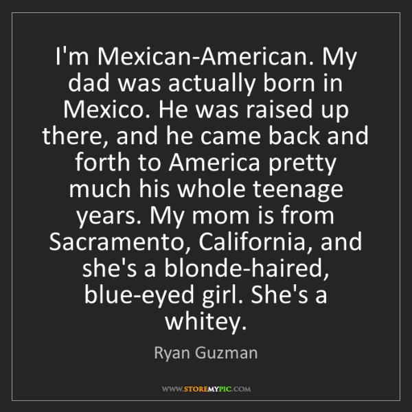 Ryan Guzman: I'm Mexican-American. My dad was actually born in Mexico....