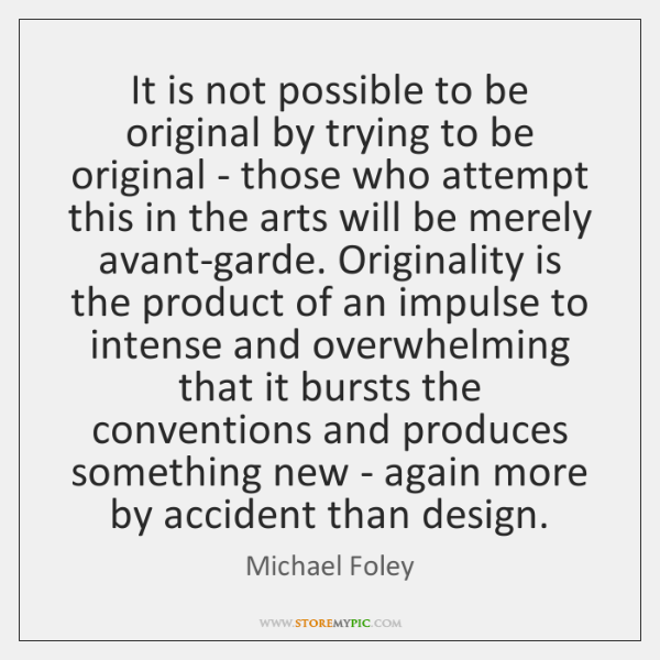 It is not possible to be original by trying to be original ...