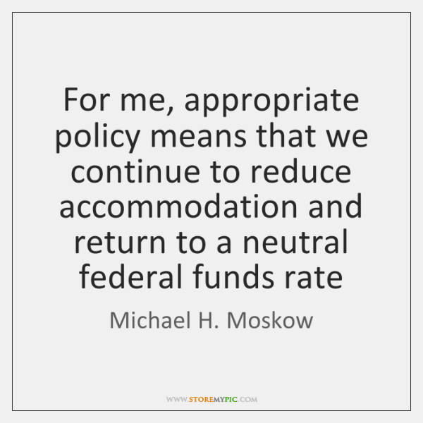 For me, appropriate policy means that we continue to reduce accommodation and ...