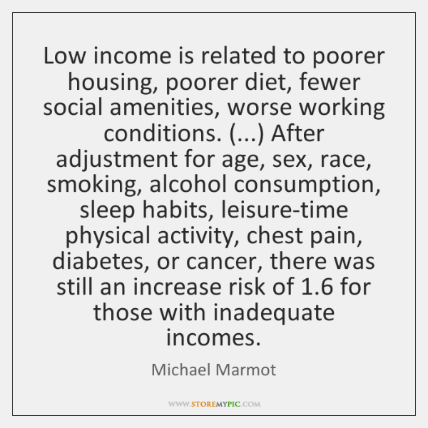Low income is related to poorer housing, poorer diet, fewer social amenities, ...