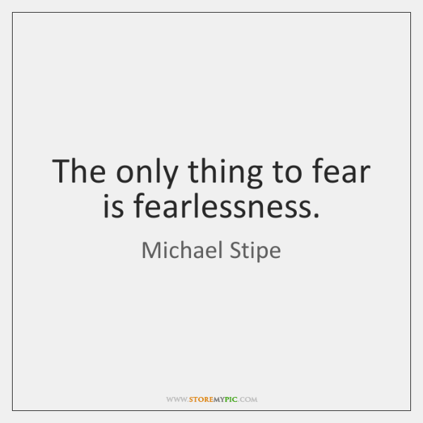 The only thing to fear is fearlessness.
