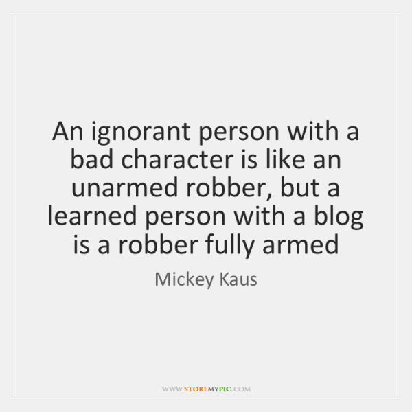 An ignorant person with a bad character is like an unarmed robber, ...