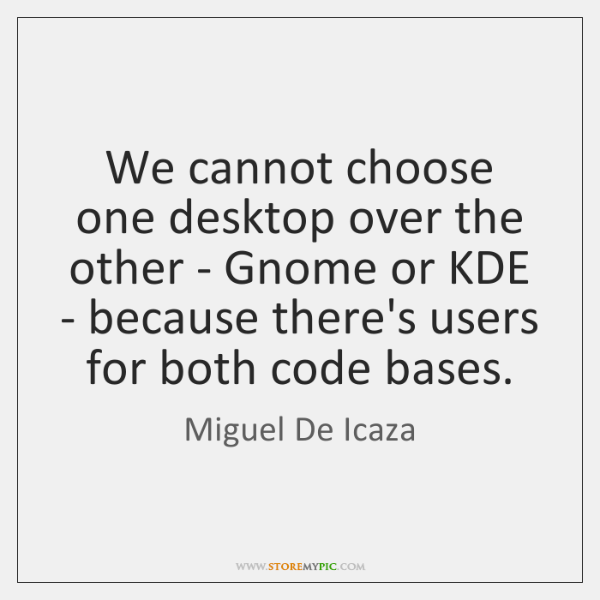 We cannot choose one desktop over the other - Gnome or KDE ...