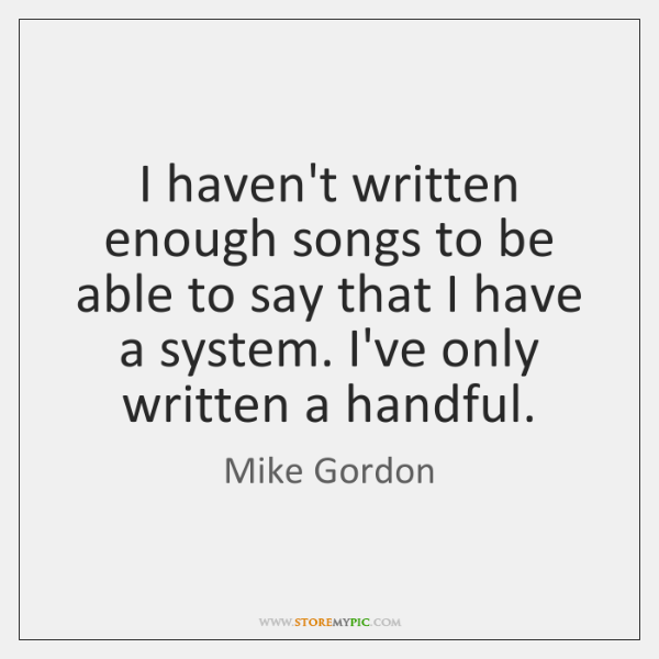 I haven't written enough songs to be able to say that I ...