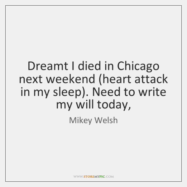 Dreamt I died in Chicago next weekend (heart attack in my sleep). ...