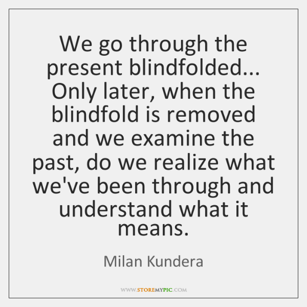 We go through the present blindfolded... Only later, when the blindfold is ...