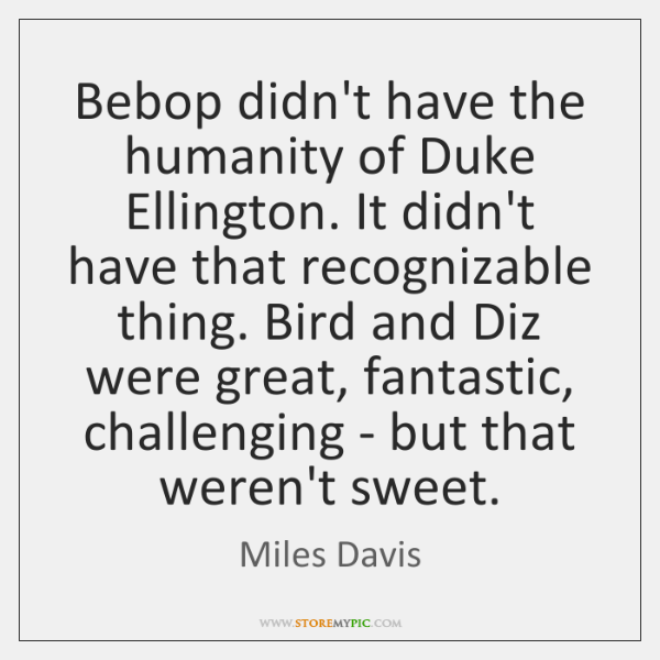 Bebop didn't have the humanity of Duke Ellington. It didn't have that ...