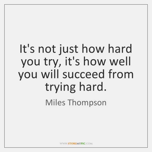 It's not just how hard you try, it's how well you will ...