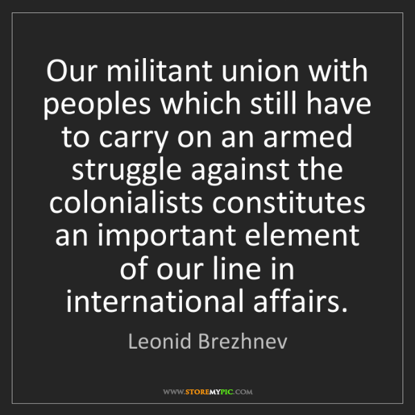 Leonid Brezhnev: Our militant union with peoples which still have to carry...
