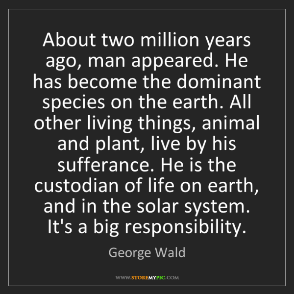 George Wald: About two million years ago, man appeared. He has become...